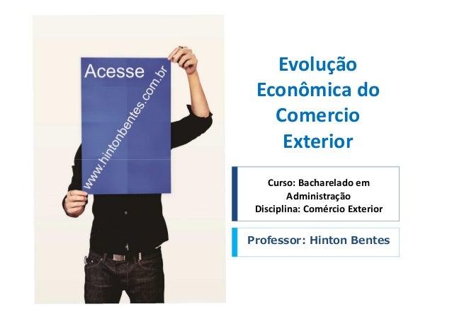 Evolução Econômica do Comercio Exterior Curso: Bacharelado em Administração Disciplina: Comércio Exterior Professor: Hinto...