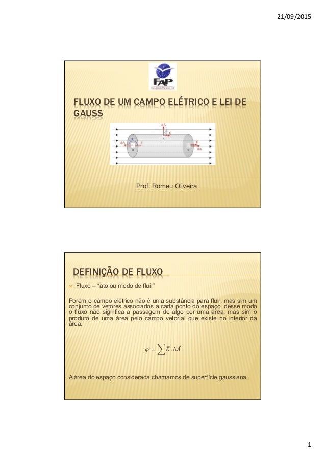 """21/09/2015 1 FLUXO DE UM CAMPO ELÉTRICO E LEI DE GAUSS Prof. Romeu Oliveira DEFINIÇÃO DE FLUXO  Fluxo – """"ato ou modo de f..."""