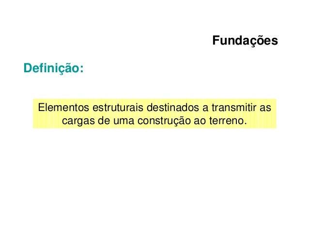 Fundações Definição: Elementos estruturais destinados a transmitir as cargas de uma construção ao terreno.
