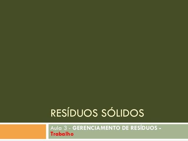 RESÍDUOS SÓLIDOS Aula 3 - GERENCIAMENTO DE RESÍDUOS Trabalho