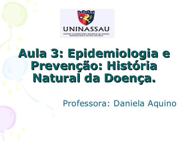 Aula 3: Epidemiologia e Prevenção: História Natural da Doença. Professora: Daniela Aquino