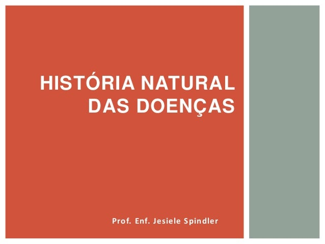 Prof. Enf. Jesiele Spindler HISTÓRIA NATURAL DAS DOENÇAS