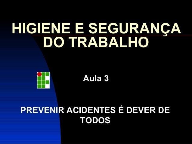 HIGIENE E SEGURANÇA  DO TRABALHO  Aula 3  PREVENIR ACIDENTES É DEVER DE  TODOS