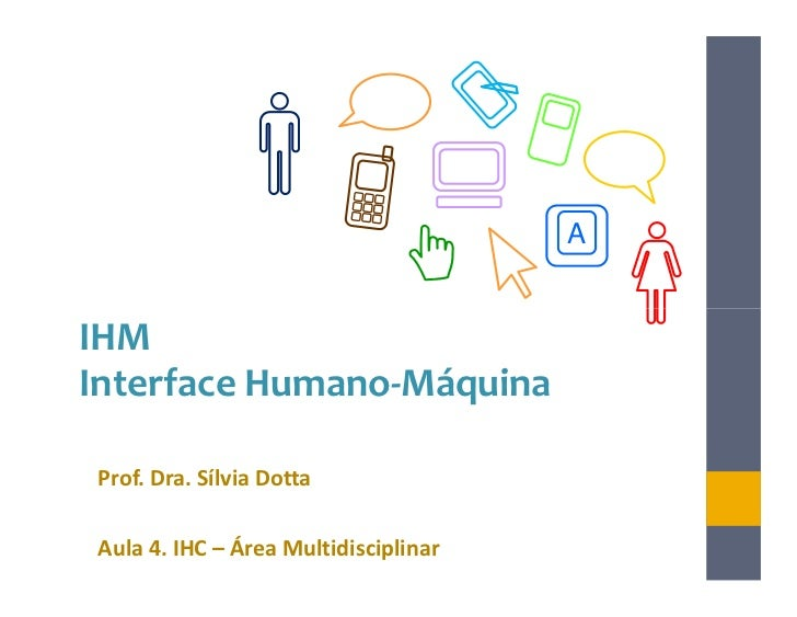 AIHMInterface Humano-MáquinaProf. Dra. Sílvia DottaAula 4. IHC – Área Multidisciplinar