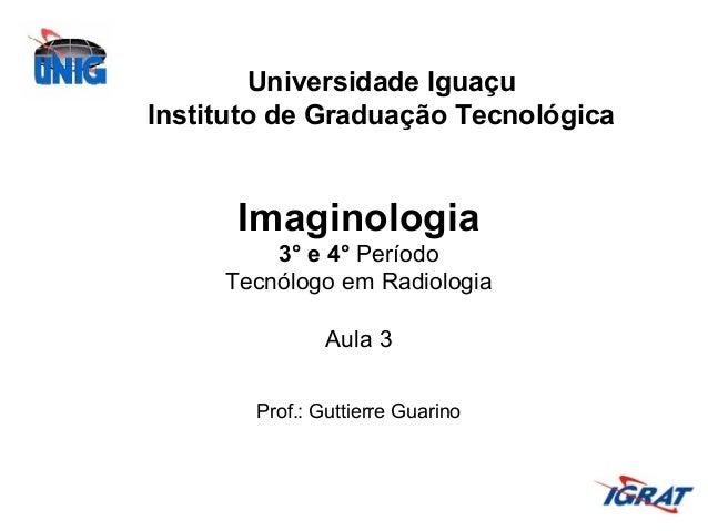 Universidade Iguaçu Instituto de Graduação Tecnológica  Imaginologia 3° e 4° Período Tecnólogo em Radiologia Aula 3 Prof.:...