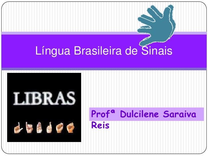 Língua Brasileira de Sinais<br />ProfªDulcilene Saraiva Reis<br />