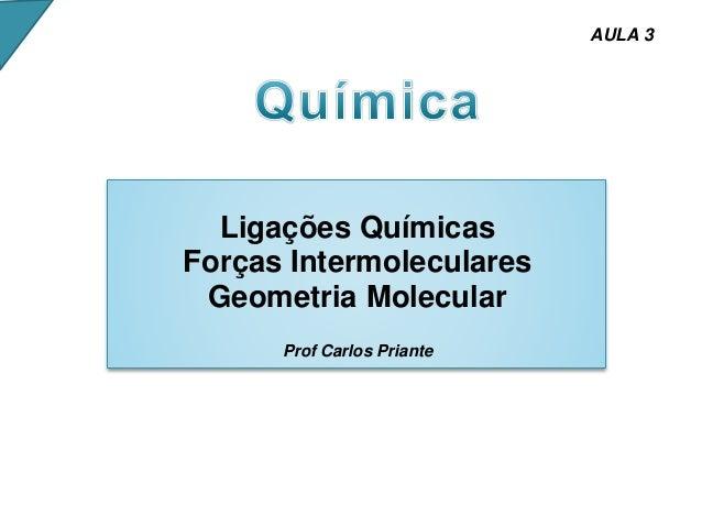 Ligações Químicas Forças Intermoleculares Geometria Molecular Prof Carlos Priante AULA 3
