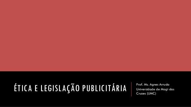 ÉTICA E LEGISLAÇÃO PUBLICITÁRIA  Prof. Ms. Agnes Arruda  Universidade de Mogi das Cruzes (UMC)