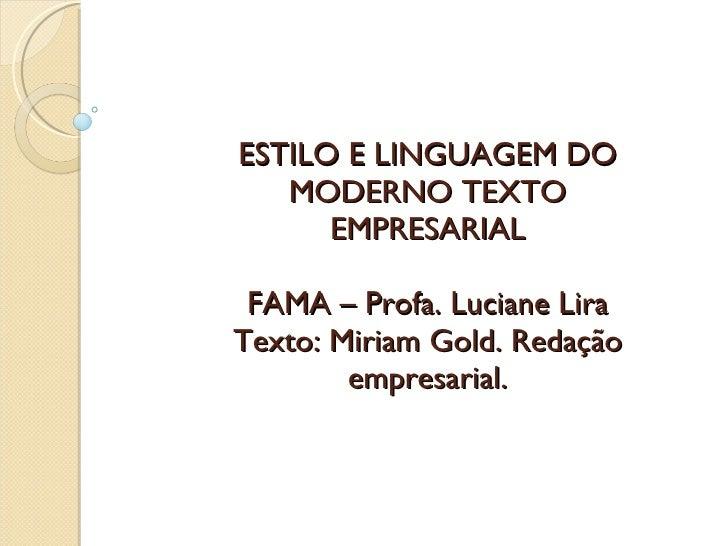 ESTILO E LINGUAGEM DO MODERNO TEXTO EMPRESARIAL FAMA – Profa. Luciane Lira Texto: Miriam Gold. Redação empresarial.