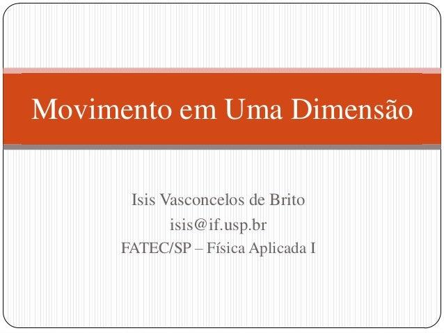Movimento em Uma Dimensão Isis Vasconcelos de Brito isis@if.usp.br FATEC/SP – Física Aplicada I