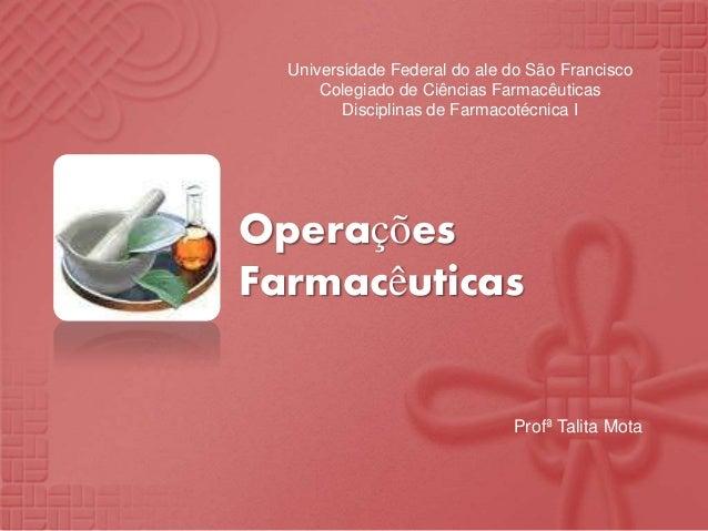 Universidade Federal do ale do São Francisco Colegiado de Ciências Farmacêuticas Disciplinas de Farmacotécnica I  Operaçõe...