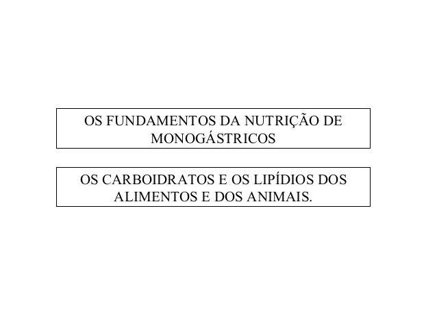 OS FUNDAMENTOS DA NUTRIÇÃO DE       MONOGÁSTRICOSOS CARBOIDRATOS E OS LIPÍDIOS DOS    ALIMENTOS E DOS ANIMAIS.