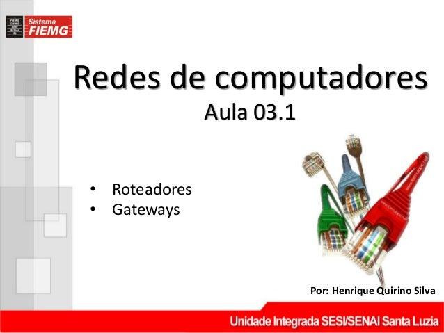 Redes de computadoresPor: Henrique Quirino SilvaAula 03.1• Roteadores• Gateways