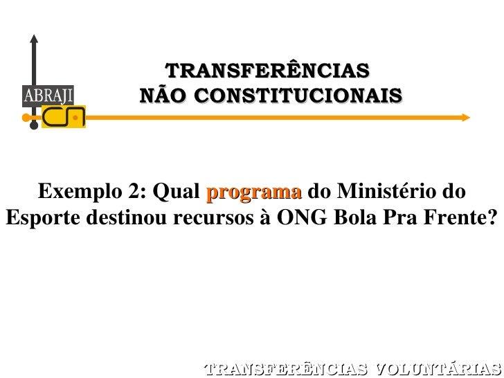 Exemplo 2: Qual  programa  do Ministério do Esporte destinou recursos à ONG Bola Pra Frente? TRANSFERÊNCIAS VOLUNTÁRIAS TR...