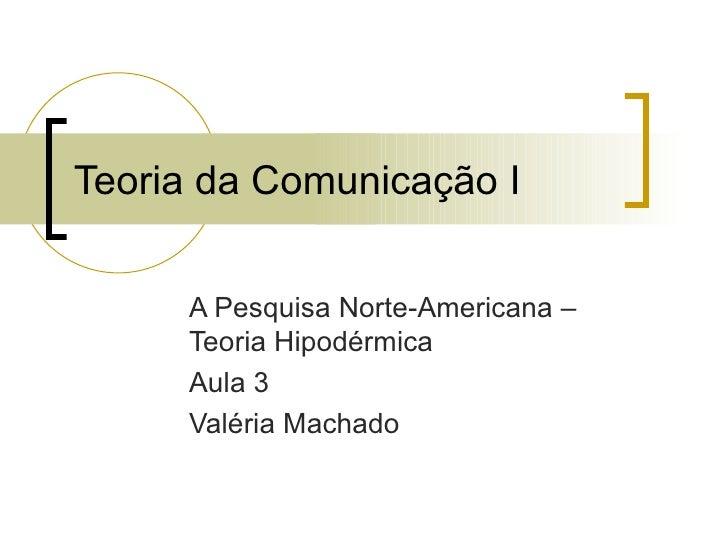 Teoria da Comunicação I A Pesquisa Norte-Americana – Teoria Hipodérmica Aula 3 Valéria Machado