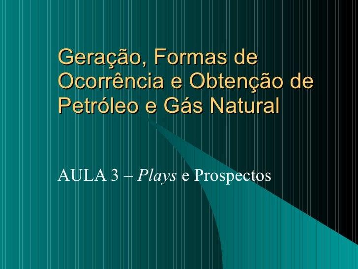 Geração, Formas de Ocorrência e Obtenção de Petróleo e Gás Natural AULA 3 –  Plays  e Prospectos