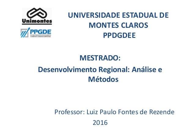 UNIVERSIDADE ESTADUAL DE MONTES CLAROS PPDGDEE MESTRADO: Desenvolvimento Regional: Análise e Métodos Professor: Luiz Paulo...