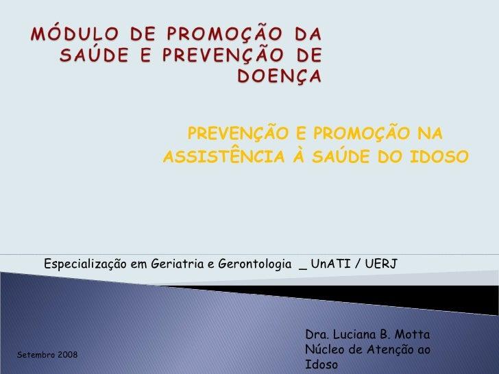 PREVENÇÃO E PROMOÇÃO NA ASSISTÊNCIA À SAÚDE DO IDOSO Dra. Luciana B. Motta Núcleo de Atenção ao Idoso Especialização em Ge...
