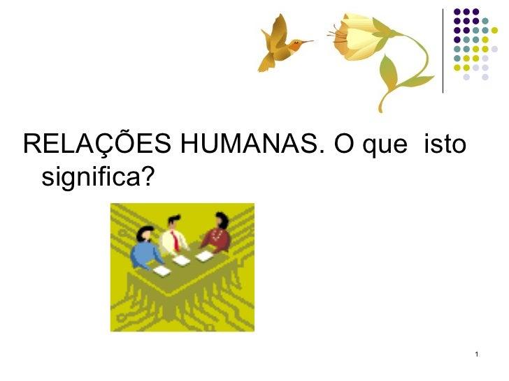 <ul><li>RELAÇÕES HUMANAS. O que  isto significa? </li></ul>