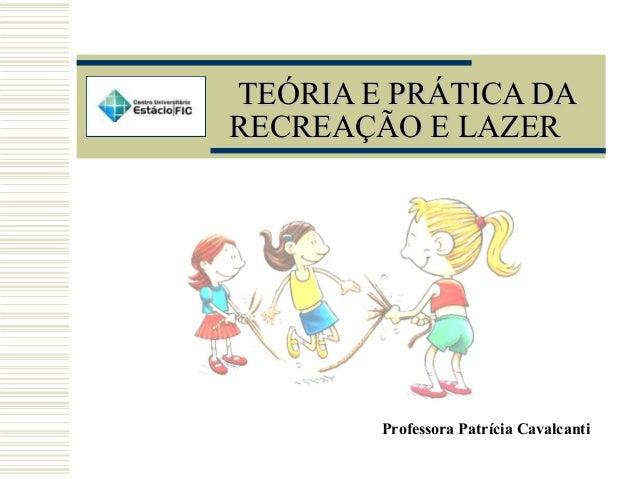 TEÓRIA E PRÁTICA DATEÓRIA E PRÁTICA DA RECREAÇÃO E LAZERRECREAÇÃO E LAZER Professora Patrícia Cavalcanti