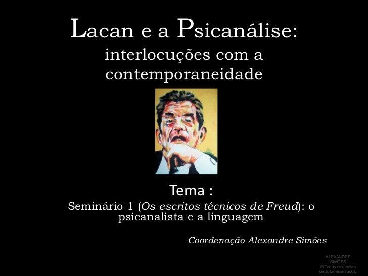 Lacan e a Psicanálise:interlocuções com a contemporaneidade<br />Tema : <br />Seminário 1 (Os escritos técnicos de Freud):...