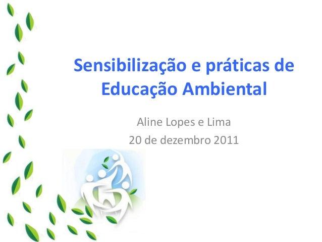 Sensibilização e práticas de Educação Ambiental  Aline Lopes e Lima  20 de dezembro 2011