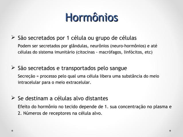 HormôniosHormônios  Exercem seus efeitos em concentrações baixas Permite o efeito contínuo do hormônio  Agem se ligando ...