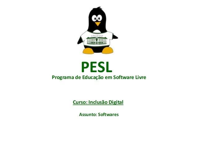 PESL  Programa de Educação em Software Livre  Curso: Inclusão Digital Assunto: Softwares