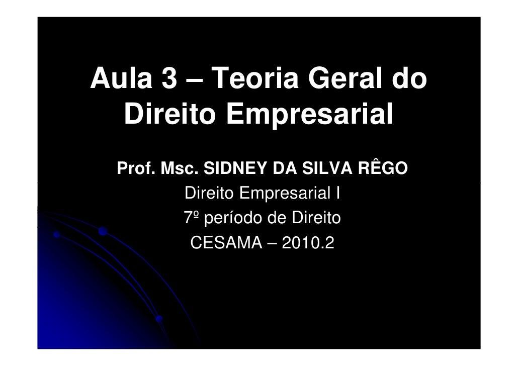 Aula 3 – Teoria Geral do   Direito Empresarial  Prof. Msc. SIDNEY DA SILVA RÊGO          Direito Empresarial I          7º...