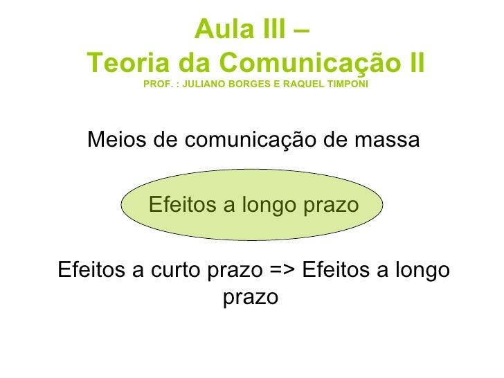 Aula III –  Teoria da Comunicação II PROF. : JULIANO BORGES E RAQUEL TIMPONI Meios de comunicação de massa Efeitos a longo...