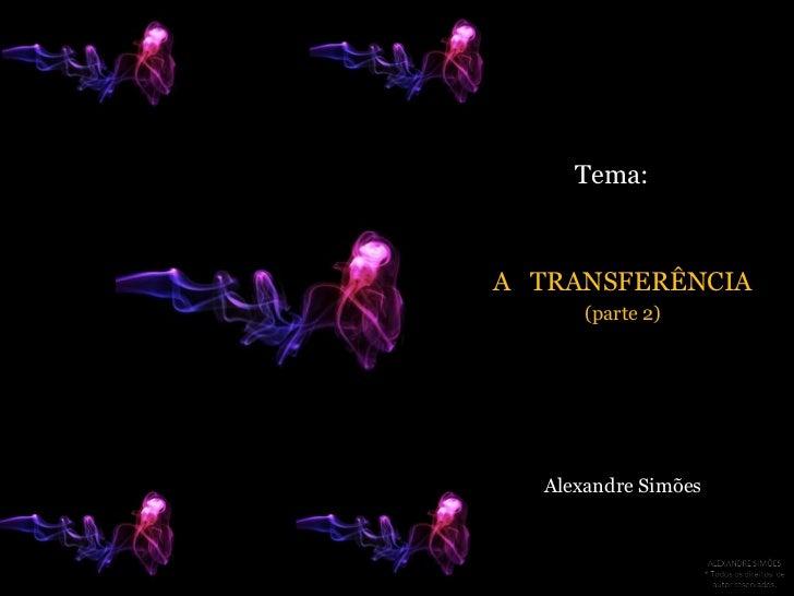Tema:<br />A   TRANSFERÊNCIA<br />(parte 2) <br />Alexandre Simões<br />