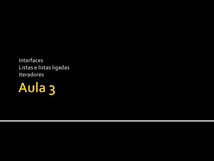 Aula 3<br />Interfaces<br />Listas e listas ligadas<br />Iteradores<br />