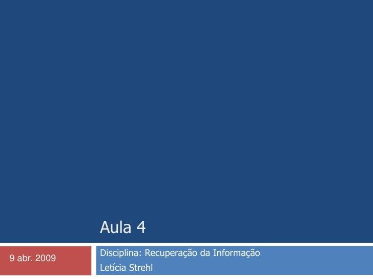 Aula 4<br />Disciplina: Recuperação da Informação <br />Letícia Strehl<br />9 abr. 2009<br />