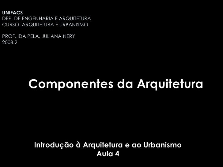 Introdução à Arquitetura e ao Urbanismo Aula 4 Componentes da Arquitetura UNIFACS  DEP. DE ENGENHARIA E ARQUITETURA CURSO:...
