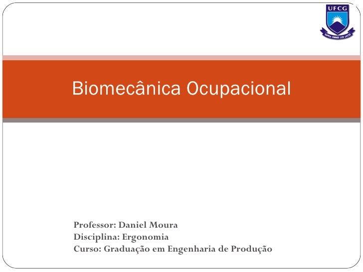 Biomecânica Ocupacional Professor: Daniel Moura Disciplina: Ergonomia Curso: Graduação em Engenharia de Produção