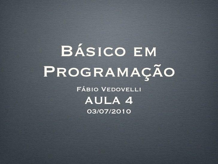Básico em Programação <ul><li>Fábio Vedovelli </li></ul><ul><li>AULA 4 </li></ul><ul><li>03/07/2010 </li></ul>