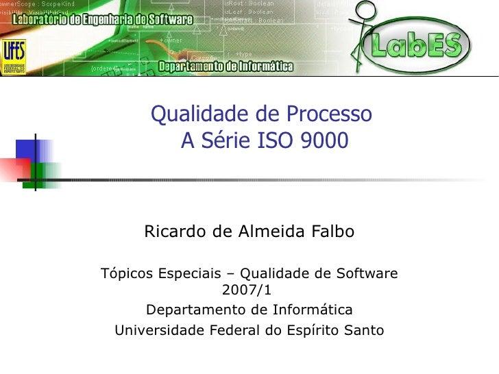 Qualidade de Processo  A Série ISO 9000 Ricardo de Almeida Falbo Tópicos Especiais – Qualidade de Software 2007/1  Departa...