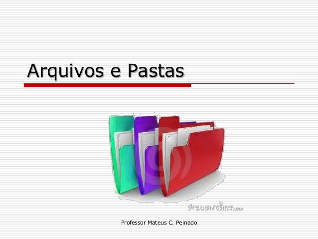 Arquivos e Pastas          Professor Mateus C. Peinado