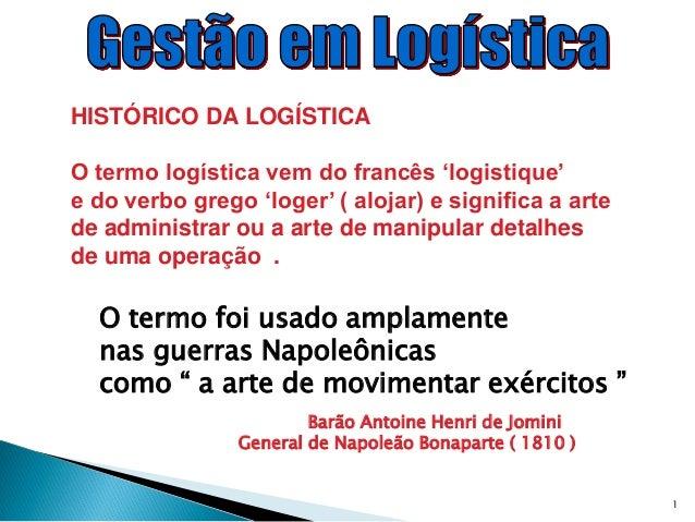 HISTÓRICO DA LOGÍSTICAO termo logística vem do francês 'logistique'e do verbo grego 'loger' ( alojar) e significa a artede...