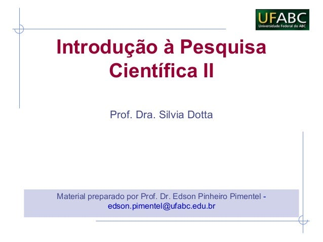 Introdução à PesquisaCientífica IIMaterial preparado por Prof. Dr. Edson Pinheiro Pimentel -edson.pimentel@ufabc.edu.brPro...