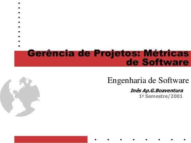 1 Gerência de Projetos: Métricas de Software Engenharia de Software Inês Ap.G.Boaventura 1o Semestre/2001