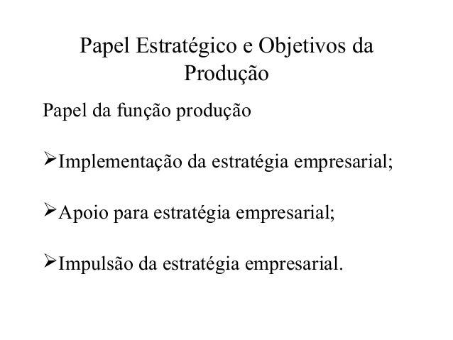 Papel Estratégico e Objetivos da Produção Papel da função produção Implementação da estratégia empresarial; Apoio para e...