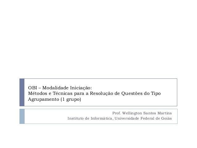 OBI – Modalidade Iniciação: Métodos e Técnicas para a Resolução de Questões do Tipo Agrupamento (1 grupo) Prof. Wellington...