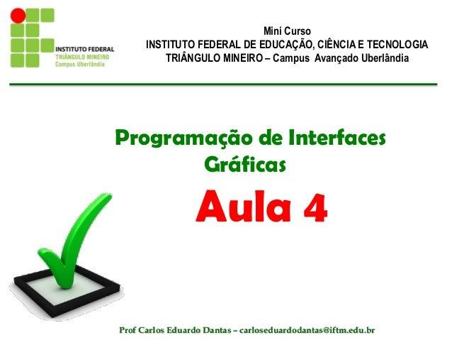 Programação de Interfaces Gráficas Aula 4 Mini Curso INSTITUTO FEDERAL DE EDUCAÇÃO, CIÊNCIA E TECNOLOGIA TRIÂNGULO MINEIRO...