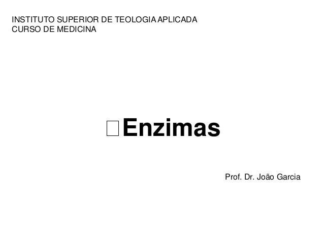 INSTITUTO SUPERIOR DE TEOLOGIA APLICADA  CURSO DE MEDICINA  Enzimas  Prof. Dr. João Garcia