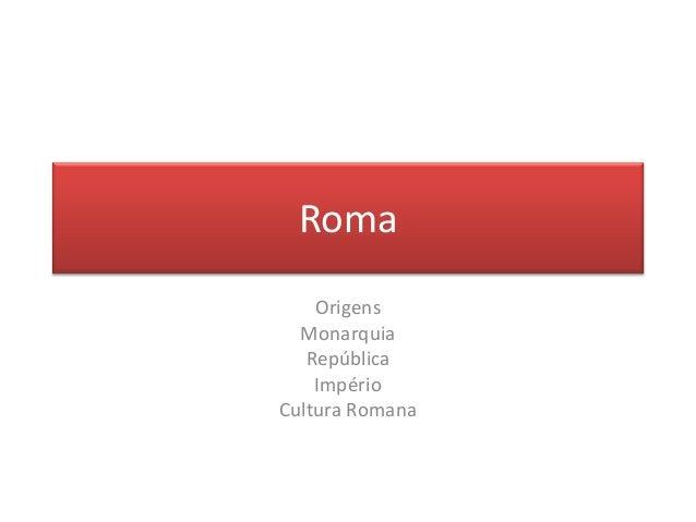 Roma  Origens  Monarquia  República  Império  Cultura Romana