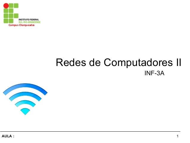 1AULA : Campus Charqueadas Redes de Computadores II INF-3A