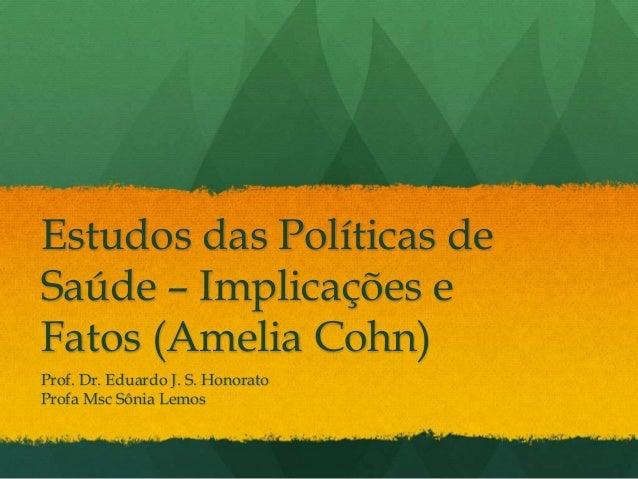 Estudos das Políticas de Saúde – Implicações e Fatos (Amelia Cohn) Prof. Dr. Eduardo J. S. Honorato Profa Msc Sônia Lemos