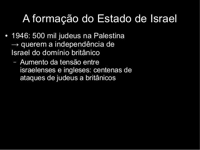 ● 1946: 500 mil judeus na Palestina → querem a independência de Israel do domínio britânico – Aumento da tensão entre isra...