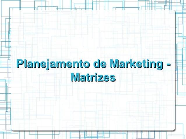Planejamento de Marketing -         Matrizes